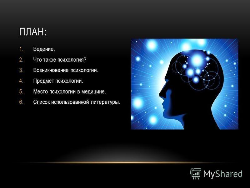ПЛАН: 1.Ведение. 2. Что такое психология? 3. Возникновение психологии. 4. Предмет психологии. 5. Место психологии в медицине. 6. Список использованной литературы.