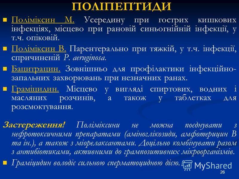 26 ПОЛІПЕПТИДИ Поліміксин М. Усередину при гострих кишкових інфекціях, місцево при рановій синьогнійній інфекції, у т.ч. опіковій. Поліміксин В. Парентерально при тяжкій, у т.ч. інфекції, спричиненій P. aeruginosa. Бацитрацин. Зовнішньо для профілакт