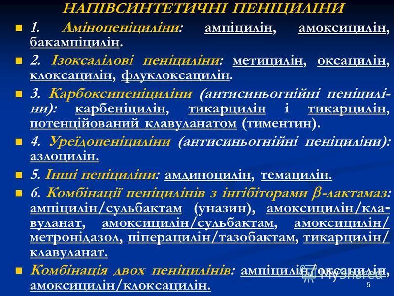 5 НАПІВСИНТЕТИЧНІ ПЕНІЦИЛІНИ 1. Амінопеніциліни: ампіцилін, амоксицилін, бакампіцилін. 2. Ізоксалілові пеніциліни: метицилін, оксацилін, клоксацилін, флуклоксацилін. 3. Карбоксипеніциліни (антисиньогнійні пеніцилі- ни): карбеніцилін, тикарцилін і тик
