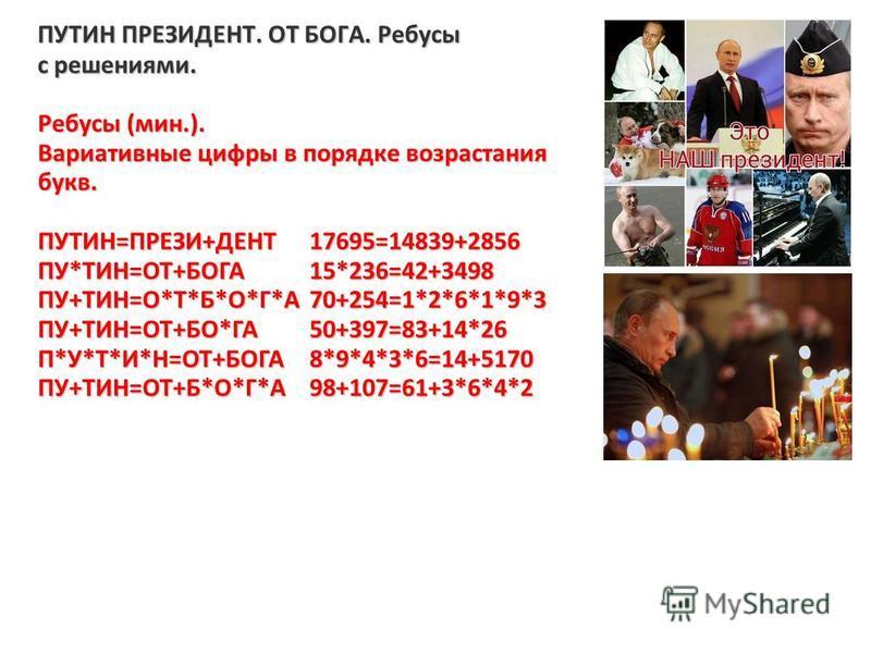 ПУТИН ПРЕЗИДЕНТ. ОТ БОГА. Ребусы с решениями. Ребусы (мин.). Вариативные цифры в порядке возрастания букв. ПУТИН=ПРЕЗИ+ДЕНТ17695=14839+2856 ПУ*ТИН=ОТ+БОГА15*236=42+3498 ПУ+ТИН=О*Т*Б*О*Г*А70+254=1*2*6*1*9*3 ПУ+ТИН=ОТ+БО*ГА50+397=83+14*26 П*У*Т*И*Н=ОТ+