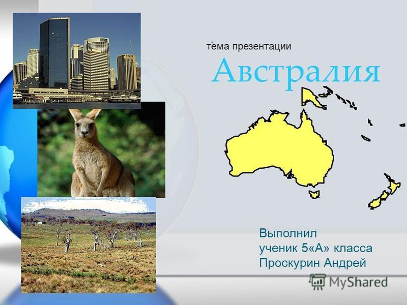 : Австралия тема презентации Выполнил ученик 5«А» класса Проскурин Андрей