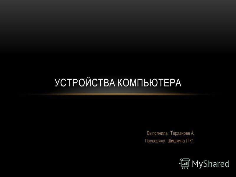 Выполнила: Тарханова А. Проверила: Шишкина Л.Ю. УСТРОЙСТВА КОМПЬЮТЕРА