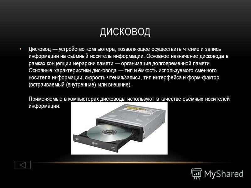 ДИСКОВОД Дисковод устройство компьютера, позволяющее осуществить чтение и запись информации на съёмный носитель информации. Основное назначение дисковода в рамках концепции иерархии памяти организация долговременной памяти. Основные характеристики ди