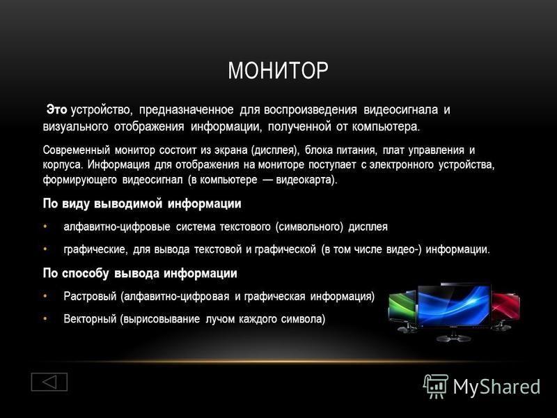 МОНИТОР Это устройство, предназначенное для воспроизведения видеосигнала и визуального отображения информации, полученной от компьютера. Современный монитор состоит из экрана (дисплея), блока питания, плат управления и корпуса. Информация для отображ