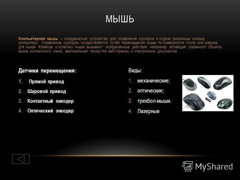 Виды: 1.механические; 2.оптические; 3.трекбол-мыши. 4. Лазерные Датчики перемещения: 1. Прямой привод 2. Шаровой привод 3. Контактный энкодер 4. Оптический энкодер МЫШЬ Компьютерная мышь координатное устройство для управления курсором и отдачи различ