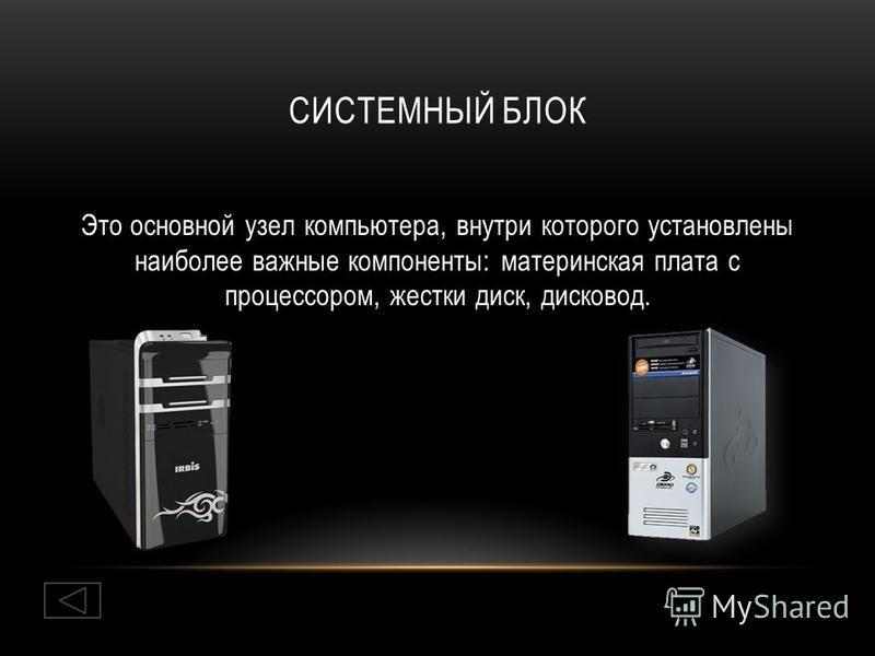 СИСТЕМНЫЙ БЛОК Это основной узел компьютера, внутри которого установлены наиболее важные компоненты: материнская плата с процессором, жестки диск, дисковод.