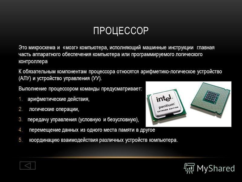 ПРОЦЕССОР Это микросхема и «мозг» компьютера, исполняющий машинные инструкции главная часть аппаратного обеспечения компьютера или программируемого логического контроллера К обязательным компонентам процессора относятся арифметико-логическое устройст