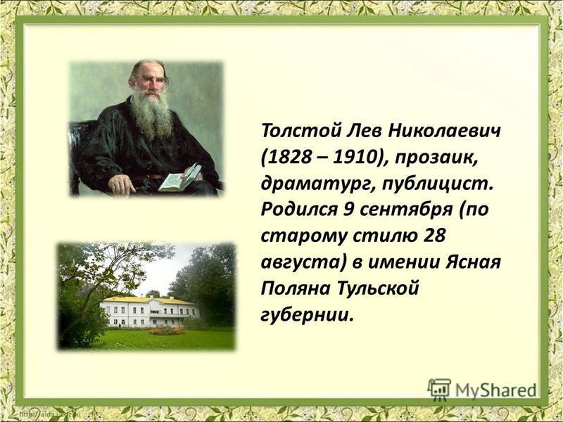 Толстой Лев Николаевич (1828 – 1910), прозаик, драматург, публицист. Родился 9 сентября (по старому стилю 28 августа) в имении Ясная Поляна Тульской губернии.