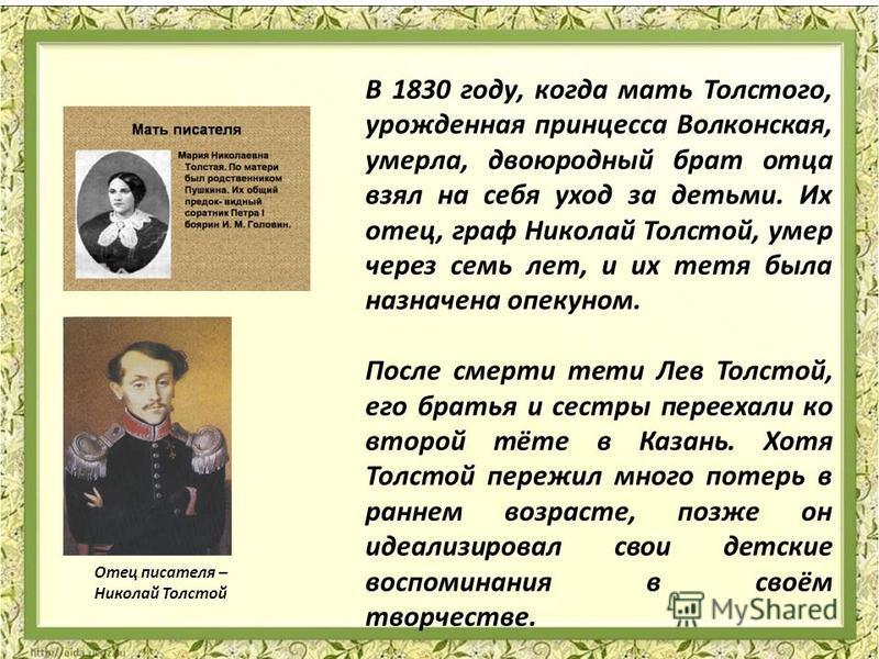 Отец писателя – Николай Толстой В 1830 году, когда мать Толстого, урожденная принцесса Волконская, умерла, двоюродный брат отца взял на себя уход за детьми. Их отец, граф Николай Толстой, умер через семь лет, и их тетя была назначена опекуном. После