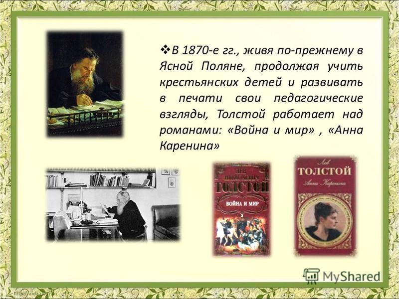 В 1870-е гг., живя по-прежнему в Ясной Поляне, продолжая учить крестьянских детей и развивать в печати свои педагогические взгляды, Толстой работает над романами: «Война и мир», «Анна Каренина»
