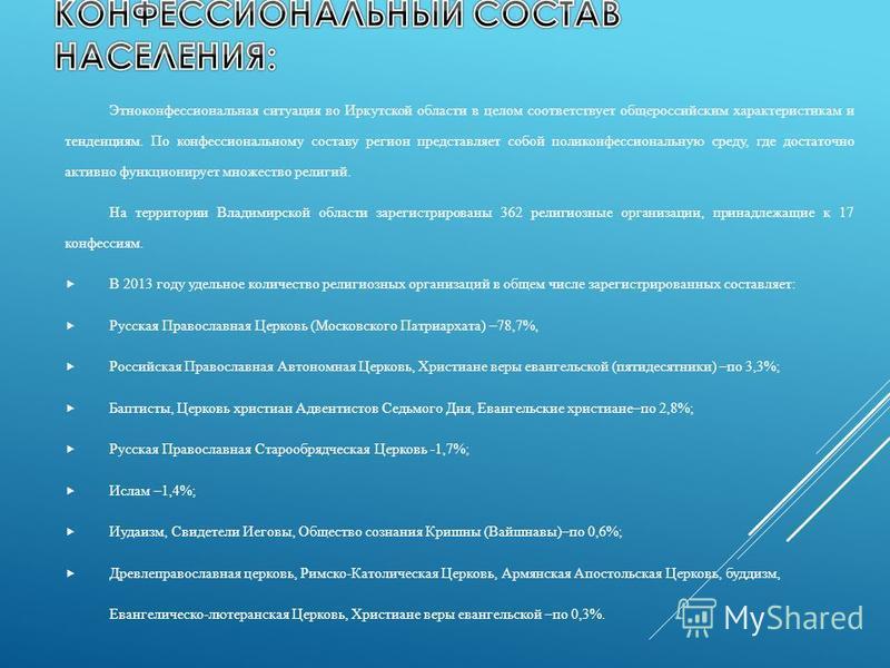 Этноконфессиональная ситуация во Иркутской области в целом соответствует общероссийским характеристикам и тенденциям. По конфессиональному составу регион представляет собой поликонфессиональную среду, где достаточно активно функционирует множество ре