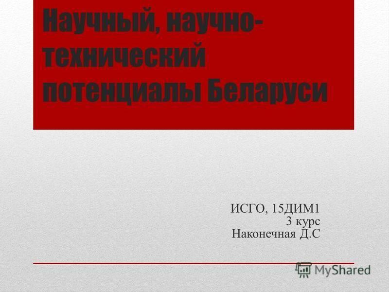 Научный, научно- технический потенциалы Беларуси ИСГО, 15ДИМ1 3 курс Наконечная Д.С