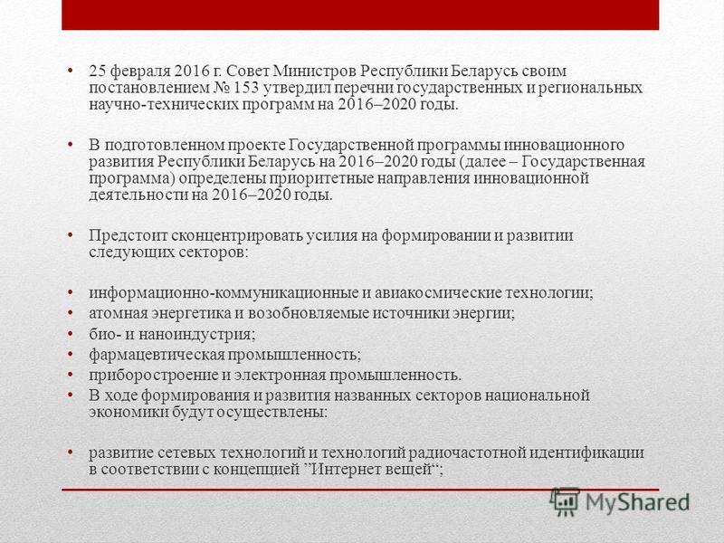 25 февраля 2016 г. Совет Министров Республики Беларусь своим постановлением 153 утвердил перечни государственных и региональных научно-технических программ на 2016–2020 годы. В подготовленном проекте Государственной программы инновационного развития