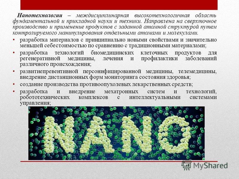 Нанотехнологии – междисциплинарная высокотехнологичная область фундаментальной и прикладной науки и техники. Направлена на сверхточное производство и применение продуктов с заданной атомной структурой путем контролируемого манипулирования отдельными