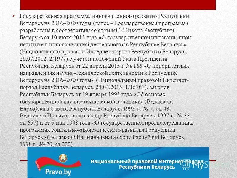 Государственная программа инновационного развития Республики Беларусь на 2016–2020 годы (далее – Государственная программа) разработана в соответствии со статьей 16 Закона Республики Беларусь от 10 июля 2012 года «О государственной инновационной поли