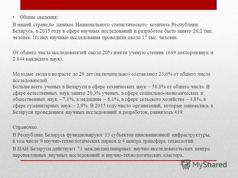 Общие сведения: В нашей стране,по данным Национального статистического комитета Республики Беларусь, в 2015 году в сфере научных исследований и разработок было занято 26,2 тыс. человек. Из них научные исследования проводили около 17 тыс. человек. От