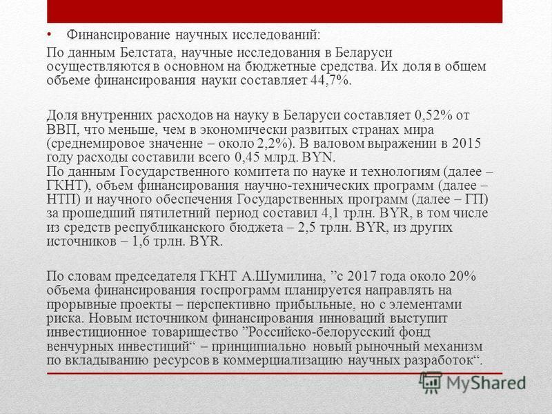Финансирование научных исследований: По данным Белстата, научные исследования в Беларуси осуществляются в основном на бюджетные средства. Их доля в общем объеме финансирования науки составляет 44,7%. Доля внутренних расходов на науку в Беларуси соста