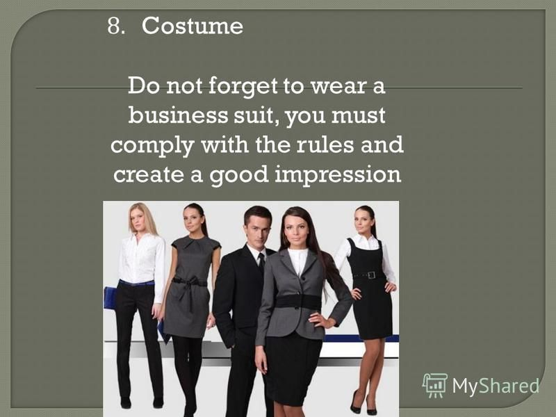 8. Costume Do not forget to wear a business suit, you must comply with the rules and create a good impression