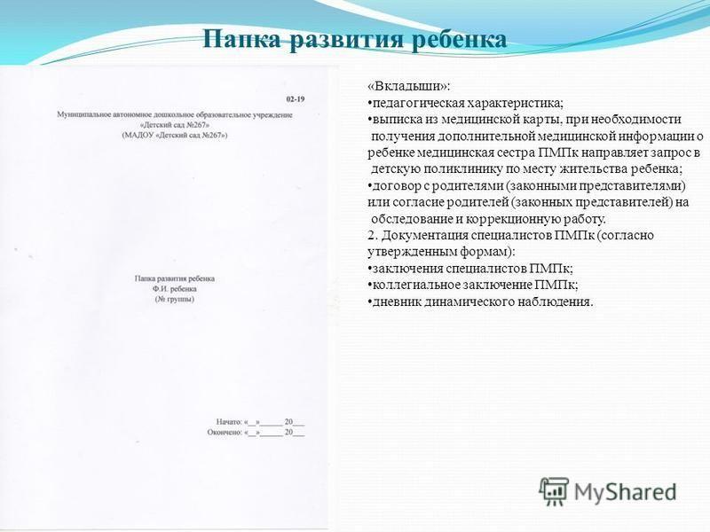 Папка развития ребенка «Вкладыши»: педагогическая характеристика; выписка из медицинской карты, при необходимости получения дополнительной медицинской информации о ребенке медицинская сестра ПМПк направляет запрос в детскую поликлинику по месту жител