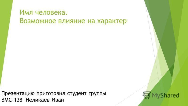 Имя человека. Возможное влияние на характер Презентацию приготовил студент группы ВМС-138 Неликаев Иван