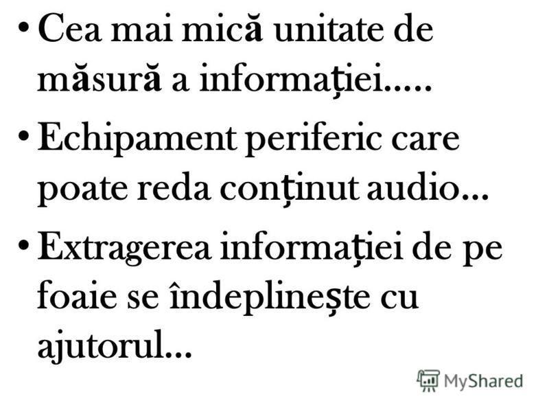 Cea mai mic ă unitate de m ă sur ă a informaiei….. Echipament periferic care poate reda coninut audio… Extragerea informaiei de pe foaie se îndeplinete cu ajutorul…