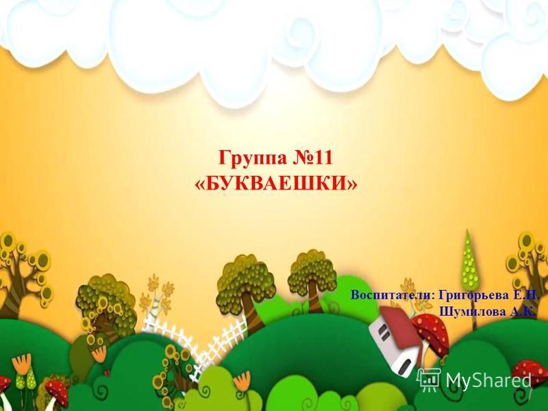 Г Группа 11 «БУКВАЕШКИ» Воспитатели: Григорьева Е.Н. Шумилова А.К.