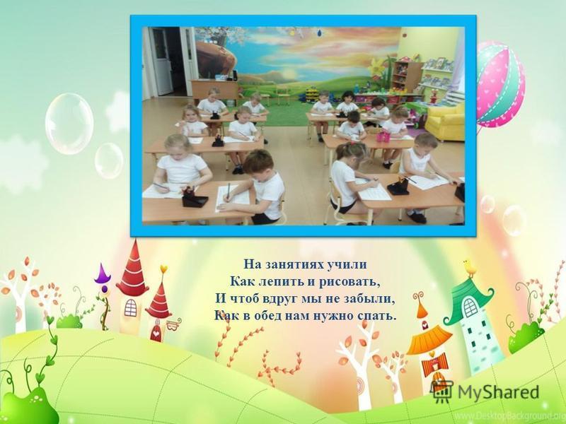 На занятиях учили Как лепить и рисовать, И чтоб вдруг мы не забыли, Как в обед нам нужно спать.