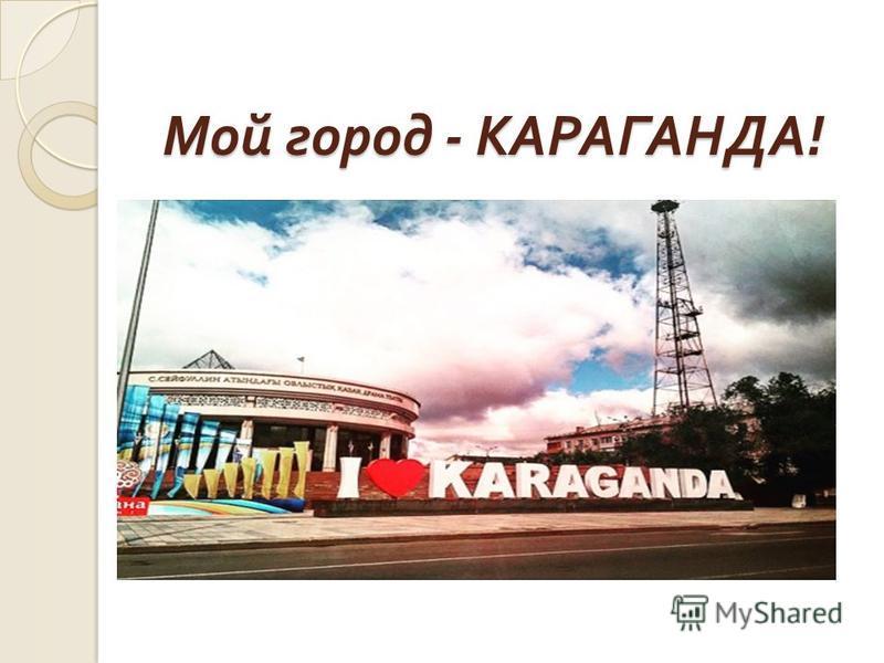Мой город - КАРАГАНДА ! Мой город - КАРАГАНДА !
