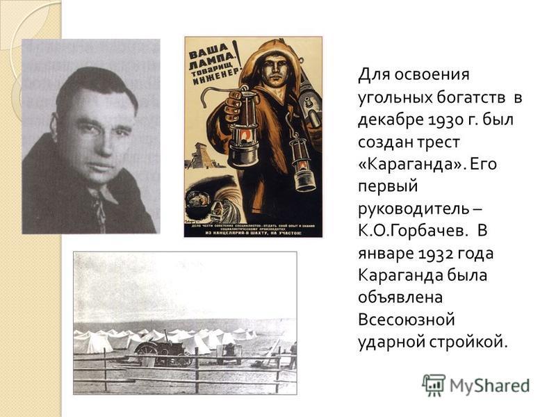 Для освоения угольных богатств в декабре 1930 г. был создан трест « Караганда ». Его первый руководитель – К. О. Горбачев. В январе 1932 года Караганда была объявлена Всесоюзной ударной стройкой.