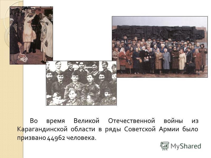 Во время Великой Отечественной войны из Карагандинской области в ряды Советской Армии было призвано 44962 человека.
