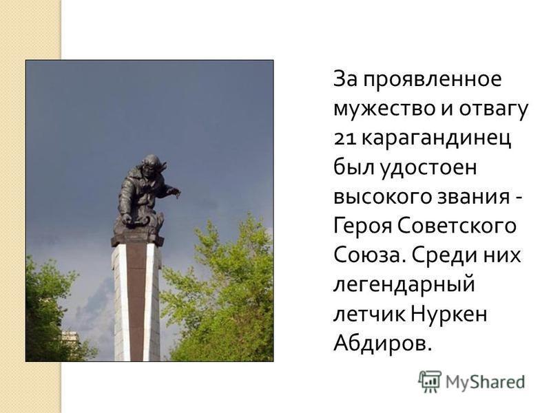 За проявленное мужество и отвагу 21 карагандинец был удостоен высокого звания - Героя Советского Союза. Среди них легендарный летчик Нуркен Абдиров.