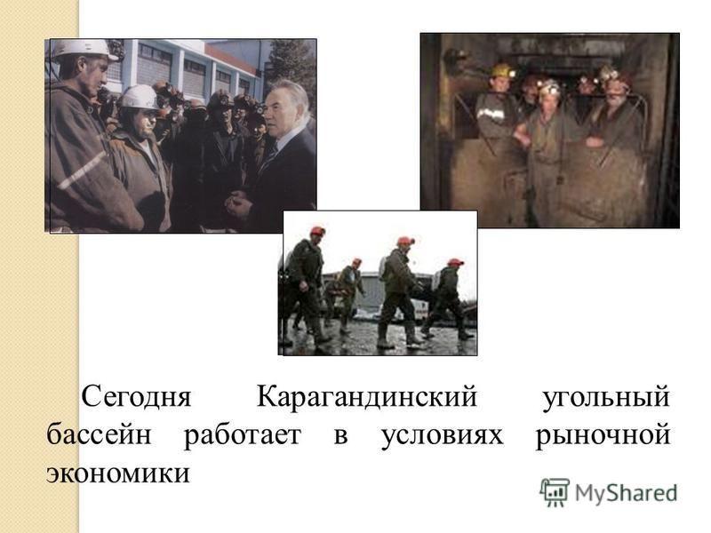 Сегодня Карагандинский угольный бассейн работает в условиях рыночной экономики