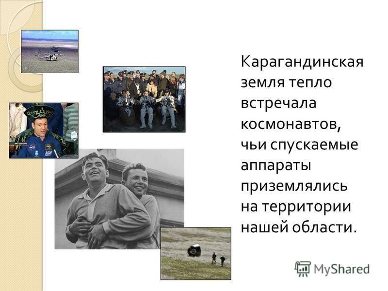 Карагандинская земля тепло встречала космонавтов, чьи спускаемые аппараты приземлялись на территории нашей области.