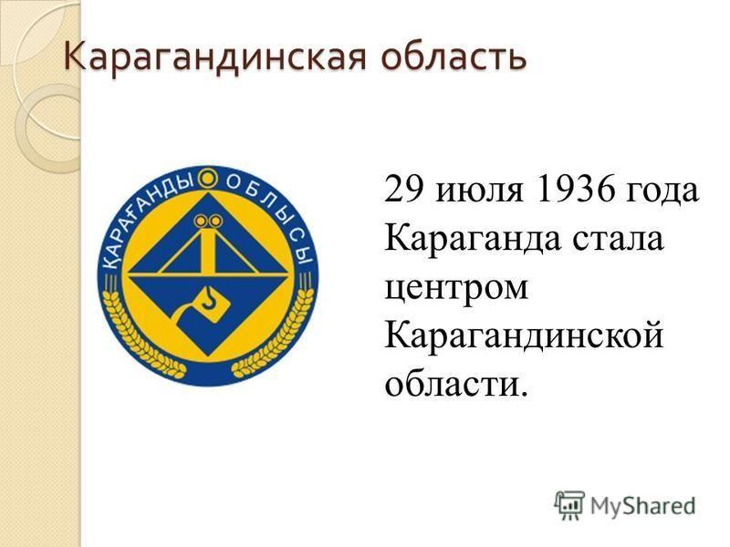 Карагандинская область 29 июля 1936 года Караганда стала центром Карагандинской области.