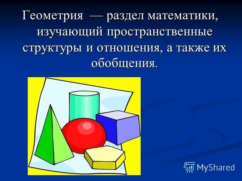 Геометрия раздел математики, изучающий пространственные структуры и отношения, а также их обобщения.