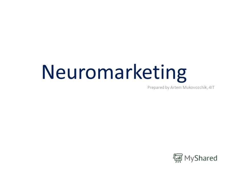 Neuromarketing Prepared by Artem Mukovozchik, 4IT