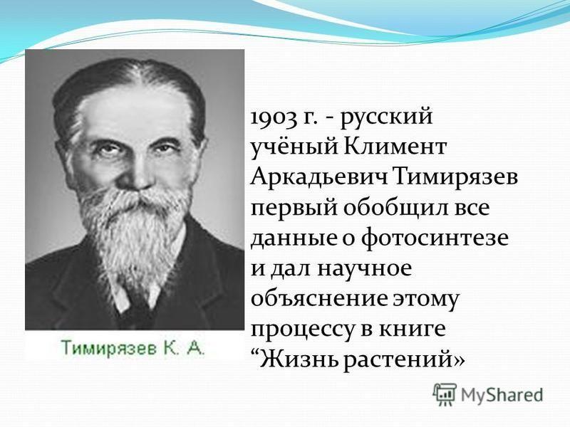1903 г. - русский учёный Климент Аркадьевич Тимирязев первый обобщил все данные о фотосинтезе и дал научное объяснение этому процессу в книге Жизнь растений»