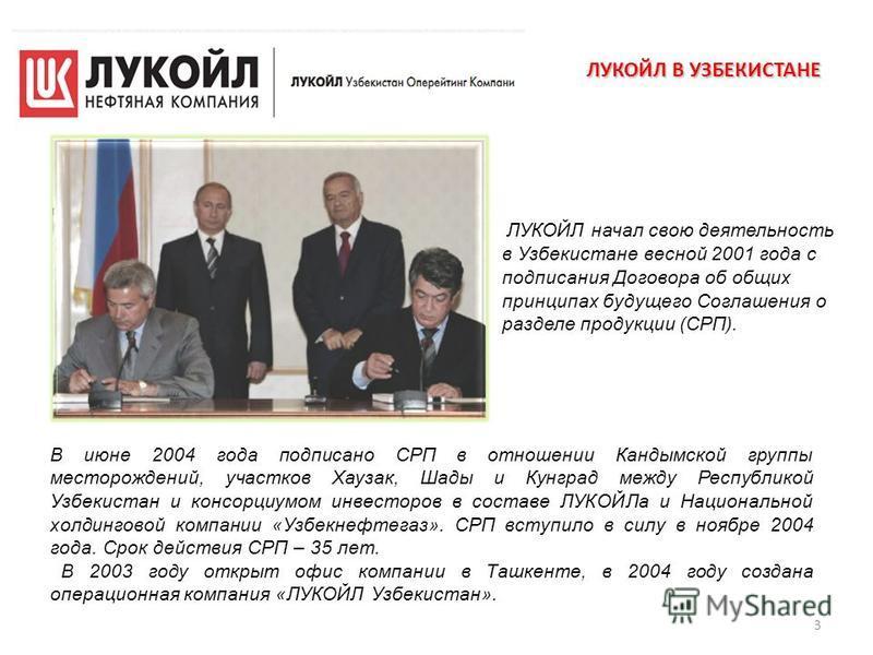 3 В июне 2004 года подписано СРП в отношении Кандымской группы месторождений, участков Хаузак, Шады и Кунград между Республикой Узбекистан и консорциумом инвесторов в составе ЛУКОЙЛа и Национальной холдинговой компании «Узбекнефтегаз». СРП вступило в