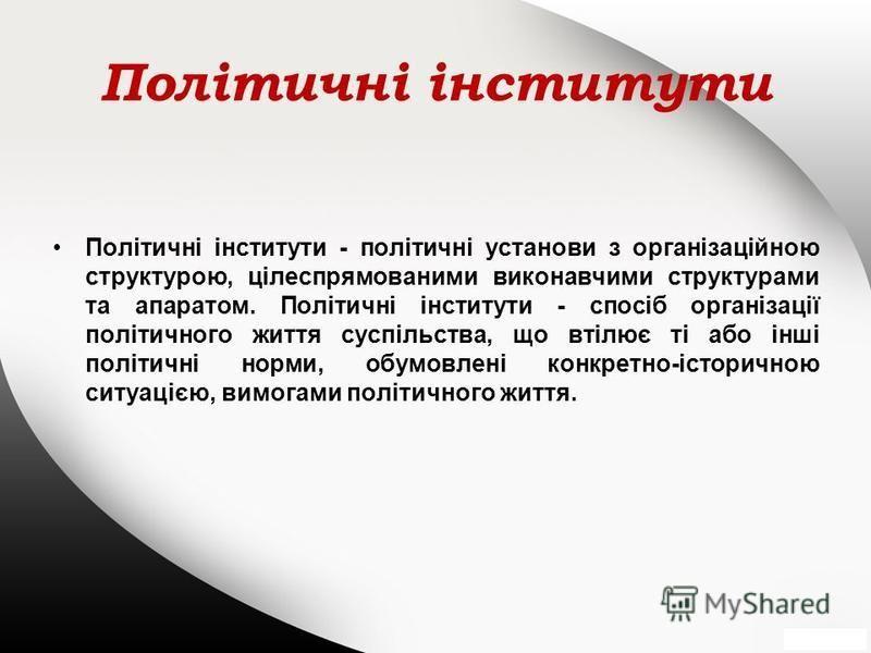 Політичні інститути Політичні інститути - політичні установи з організаційною структурою, цілеспрямованими виконавчими структурами та апаратом. Політичні інститути - спосіб організації політичного життя суспільства, що втілює ті або інші політичні но