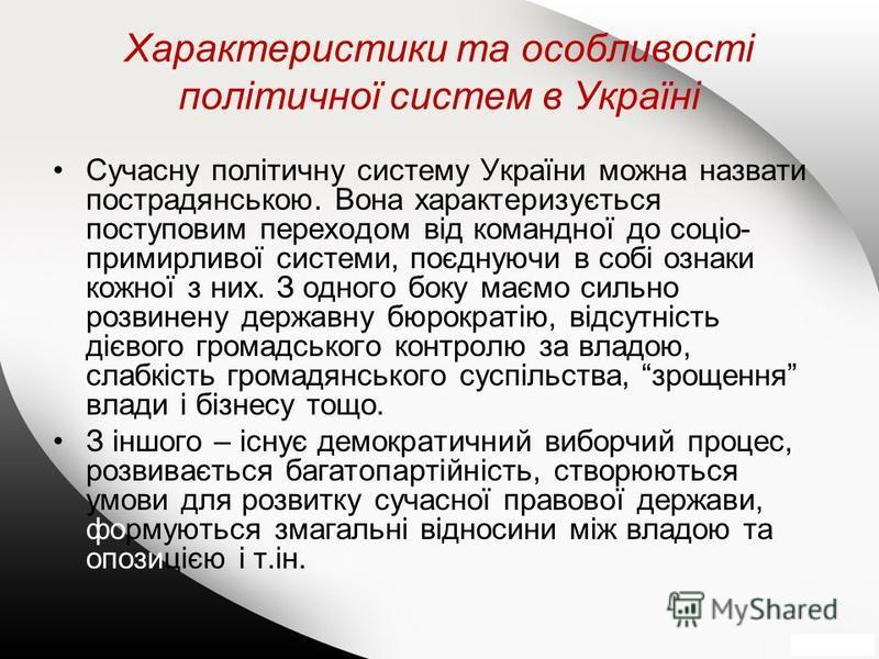 Характеристики та особливості політичної систем в Україні Сучасну політичну систему України можна назвати пострадянською. Вона характеризується поступовим переходом від командної до соціо- примирливої системи, поєднуючи в собі ознаки кожної з них. З