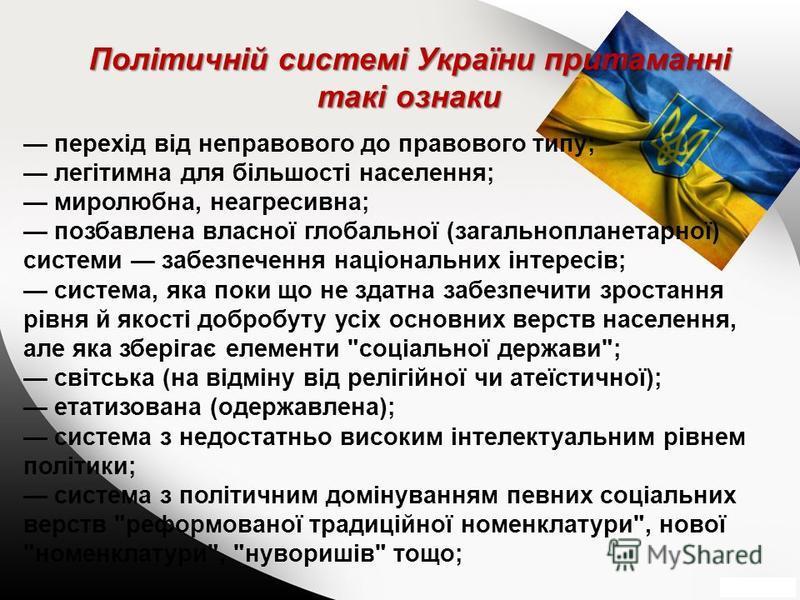 Політичній системі України притаманні такі ознаки перехід від неправового до правового типу; легітимна для більшості населення; миролюбна, неагресивна; позбавлена власної глобальної (загальнопланетарної) системи забезпечення національних інтересів; с