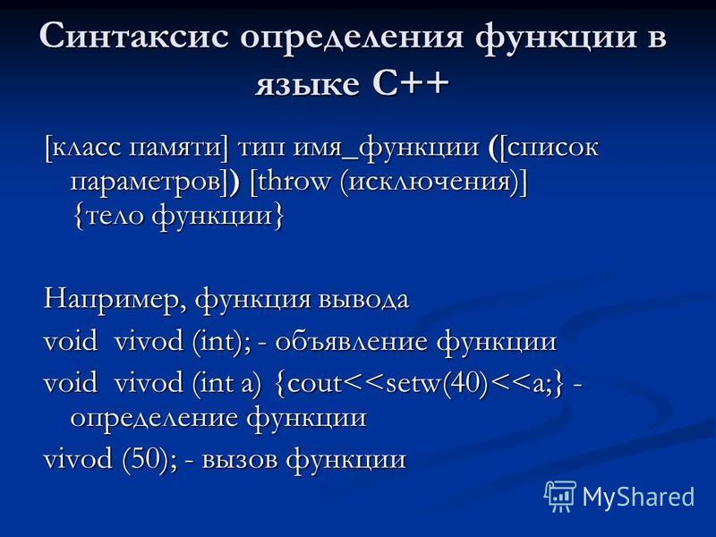 Синтаксис определения функции в языке С++ [класс памяти] тип имя_функции ([список параметров]) [throw (исключения)] {тело функции} Например, функция вывода void vivod (int); - объявление функции void vivod (int a) {cout<<setw(40)<<a;} - определение ф