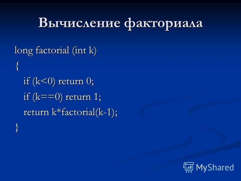 Вычисление факториала long factorial (int k) { if (k<0) return 0; if (k==0) return 1; return k*factorial(k-1); }