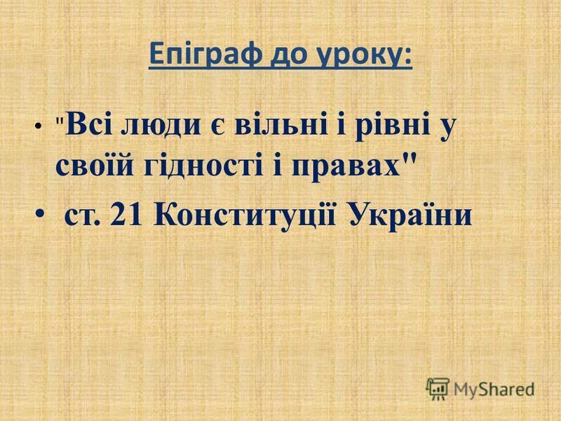 Епіграф до уроку:  Всі люди є вільні і рівні у своїй гідності і правах ст. 21 Конституції України