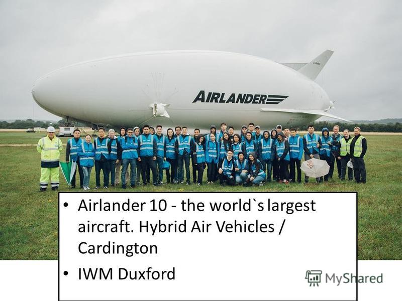 Airlander 10 - the world`s largest aircraft. Hybrid Air Vehicles / Cardington IWM Duxford