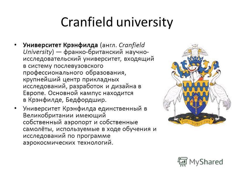 Cranfield university Университет Крэнфилда (англ. Cranfield University) франко-британский научно- исследовательский университет, входящий в систему послевузовского профессионального образования, крупнейший центр прикладных исследований, разработок и