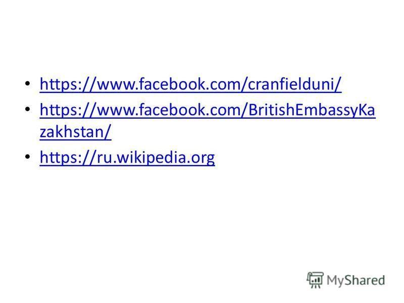 https://www.facebook.com/cranfielduni/ https://www.facebook.com/BritishEmbassyKa zakhstan/ https://www.facebook.com/BritishEmbassyKa zakhstan/ https://ru.wikipedia.org