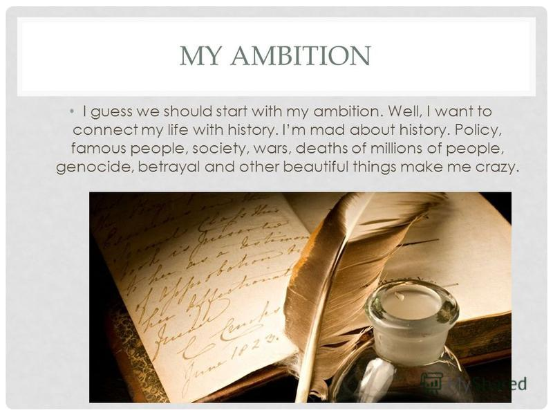 MY AMBITION I guess we should start with my ambition. Well, I want to connect my life with history. Im mad about history. Policy, famous people, society, wars, deaths of millions of people, genocide, betrayal and other beautiful things make me crazy.