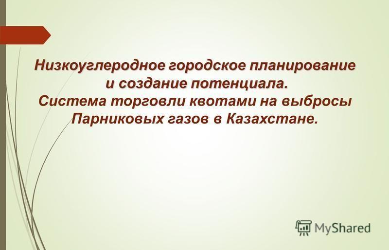 Низкоуглеродное городское планирование и создание потенциала. и создание потенциала. Система торговли квотами на выбросы Парниковых газов в Казахстане.