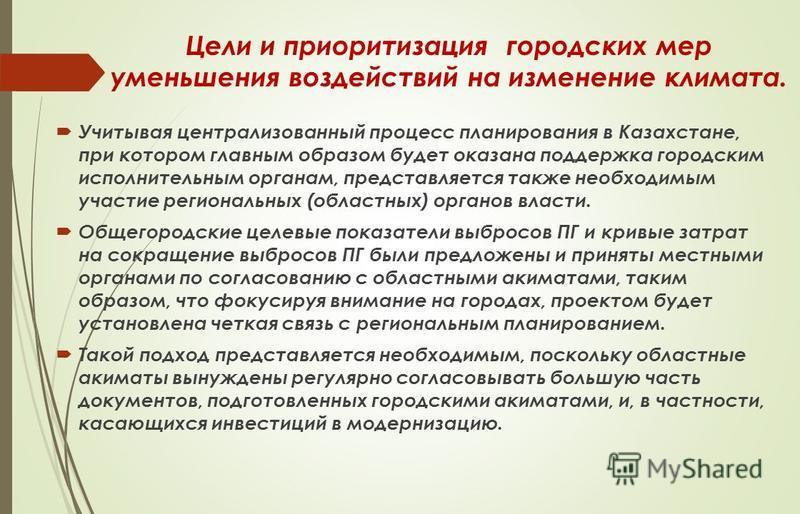 Цели и приоритизация городских мер уменьшения воздействий на изменение климата. Учитывая централизованный процесс планирования в Казахстане, при котором главным образом будет оказана поддержка городским исполнительным органам, представляется также не